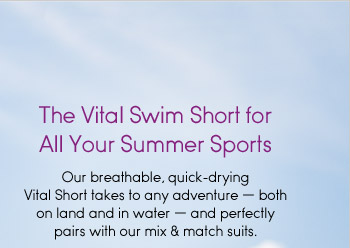 The Vital Swim Short for All Your Summer Sports. Our breathable, quick-drying Vital Short takes to any adventure—both on land and in water—and perfectly pairs with our mix & match suits.