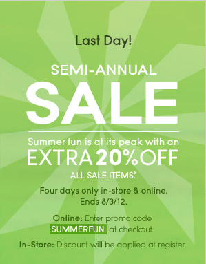 Last Day! Semi-Annual SALE | Summer fun is at its peak with an EXTRA 20% OFF ALL SALE ITEMS.* Four days only in-store & online. Ends 8/3/12. Online: Enter promo code SUMMERFUN at checkout. In-Store: Discount will be applied at register.