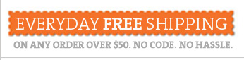 EVERYDAY FREE SHIPPING ON ANY ORDER OVER $50. NO CODE. NO HASSLE.