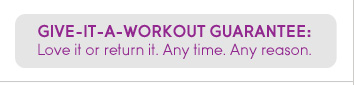 GIVE-IT-A-WORKOUT GUARANTEE: Love it or return it. Any time. Any reason.