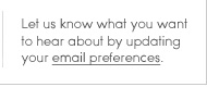 Let us know what you want to hear about by updating your email preferences.